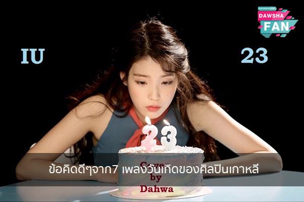 ข้อคิดดีๆจาก7 เพลงวันเกิดของศิลปินเกาหลี Hollywood   justinbieber   K-pop   Bnk48