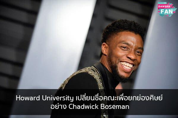 Howard University เปลี่ยนชื่อคณะเพื่อยกย่องศิษย์อย่าง Chadwick Boseman Hollywood | justinbieber | K-pop | Bnk48