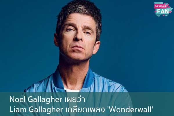 Noel Gallagher เผยว่า Liam Gallagher เกลียดเพลง 'Wonderwall' Hollywood   justinbieber   K-pop   Bnk48