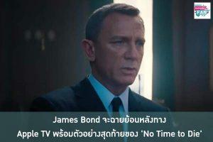James Bond จะฉายย้อนหลังทาง Apple TV พร้อมตัวอย่างสุดท้ายของ 'No Time to Die' ได้อย่างเต็มอิ่ม